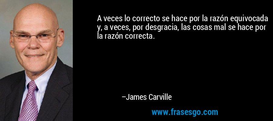 A veces lo correcto se hace por la razón equivocada y, a veces, por desgracia, las cosas mal se hace por la razón correcta. – James Carville