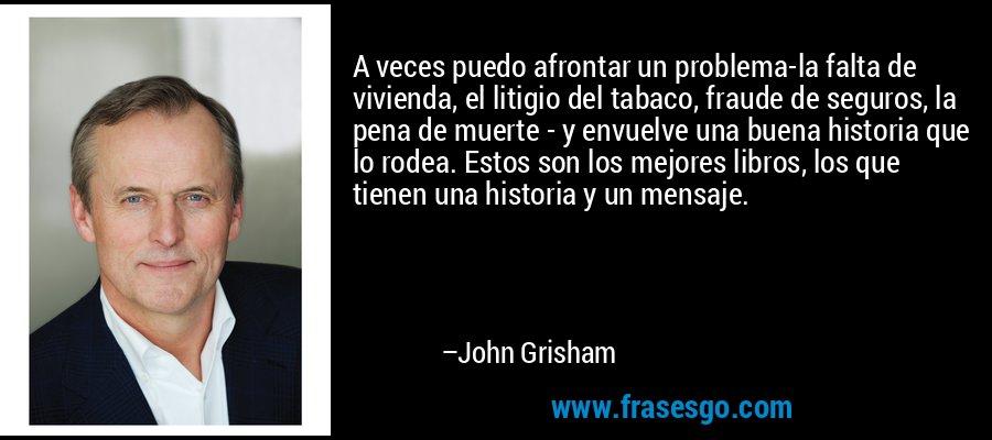 A veces puedo afrontar un problema-la falta de vivienda, el litigio del tabaco, fraude de seguros, la pena de muerte - y envuelve una buena historia que lo rodea. Estos son los mejores libros, los que tienen una historia y un mensaje. – John Grisham