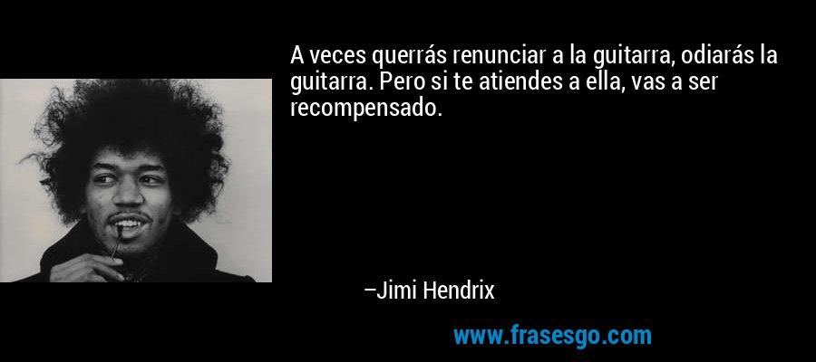 A veces querrás renunciar a la guitarra, odiarás la guitarra. Pero si te atiendes a ella, vas a ser recompensado. – Jimi Hendrix