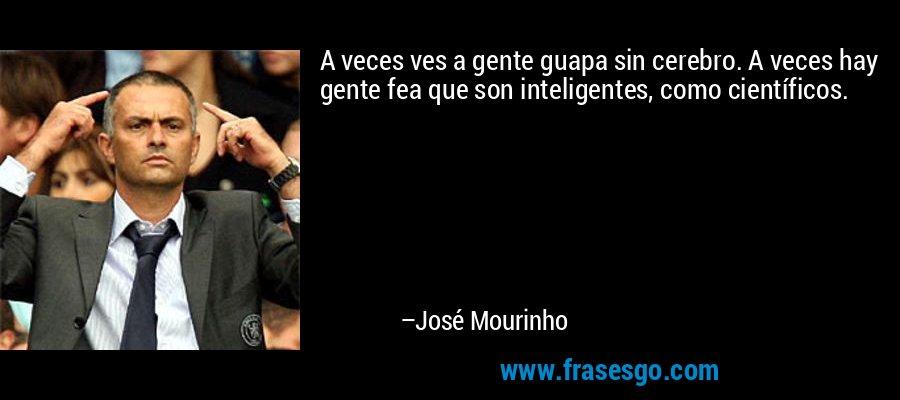 A veces ves a gente guapa sin cerebro. A veces hay gente fea que son inteligentes, como científicos. – José Mourinho