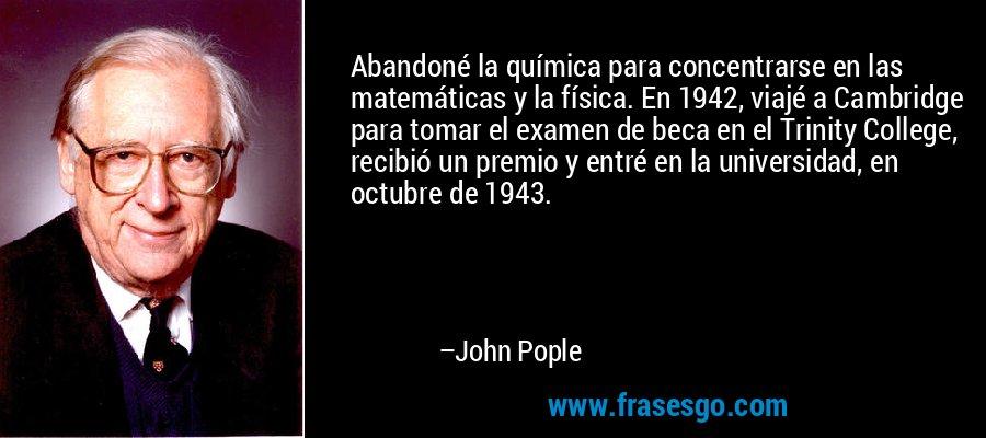 Abandoné la química para concentrarse en las matemáticas y la física. En 1942, viajé a Cambridge para tomar el examen de beca en el Trinity College, recibió un premio y entré en la universidad, en octubre de 1943. – John Pople