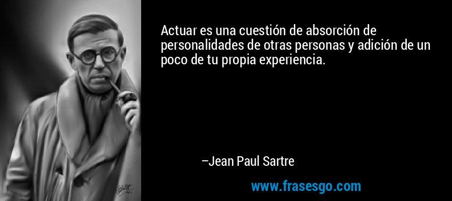 Actuar es una cuestión de absorción de personalidades de otras personas y adición de un poco de tu propia experiencia. – Jean Paul Sartre