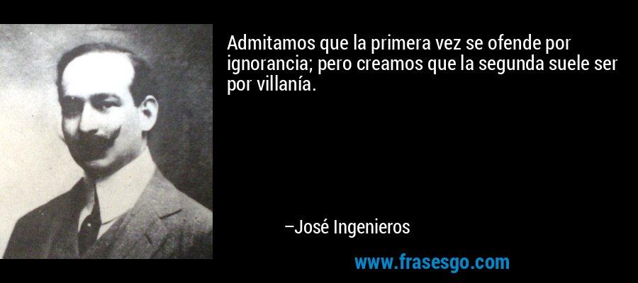 Admitamos que la primera vez se ofende por ignorancia; pero creamos que la segunda suele ser por villanía. – José Ingenieros