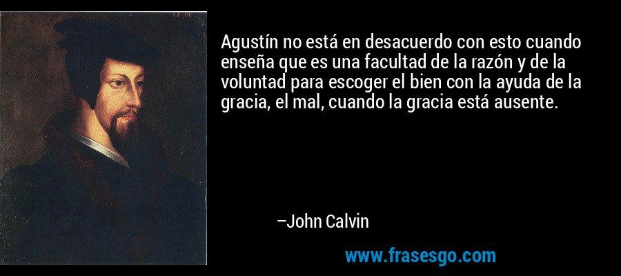 Agustín no está en desacuerdo con esto cuando enseña que es una facultad de la razón y de la voluntad para escoger el bien con la ayuda de la gracia, el mal, cuando la gracia está ausente. – John Calvin