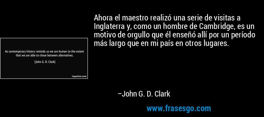 Ahora el maestro realizó una serie de visitas a Inglaterra y, como un hombre de Cambridge, es un motivo de orgullo que él enseñó allí por un período más largo que en mi país en otros lugares. – John G. D. Clark