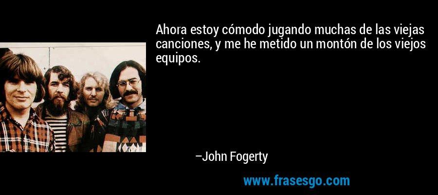 Ahora estoy cómodo jugando muchas de las viejas canciones, y me he metido un montón de los viejos equipos. – John Fogerty