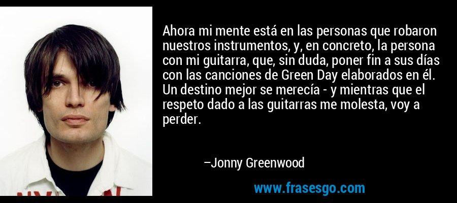 Ahora mi mente está en las personas que robaron nuestros instrumentos, y, en concreto, la persona con mi guitarra, que, sin duda, poner fin a sus días con las canciones de Green Day elaborados en él. Un destino mejor se merecía - y mientras que el respeto dado a las guitarras me molesta, voy a perder. – Jonny Greenwood