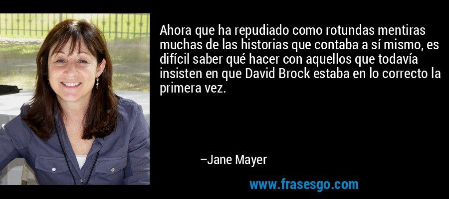 Ahora que ha repudiado como rotundas mentiras muchas de las historias que contaba a sí mismo, es difícil saber qué hacer con aquellos que todavía insisten en que David Brock estaba en lo correcto la primera vez. – Jane Mayer