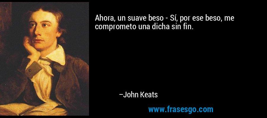 Ahora, un suave beso - Sí, por ese beso, me comprometo una dicha sin fin. – John Keats