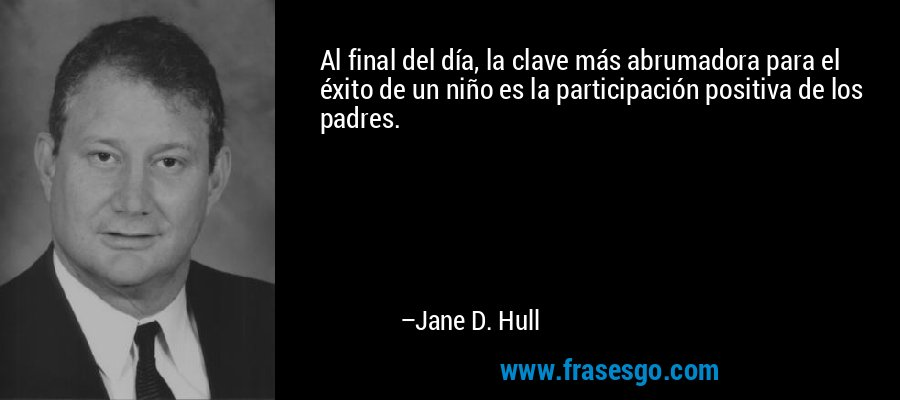 Al final del día, la clave más abrumadora para el éxito de un niño es la participación positiva de los padres. – Jane D. Hull