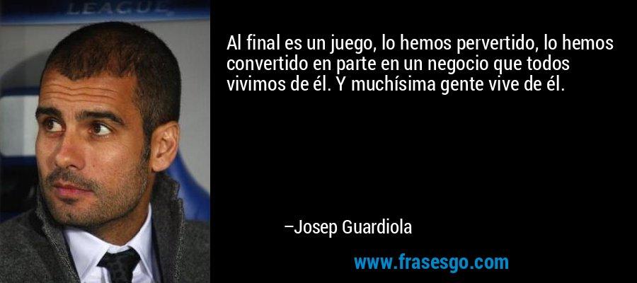 Al final es un juego, lo hemos pervertido, lo hemos convertido en parte en un negocio que todos vivimos de él. Y muchísima gente vive de él. – Josep Guardiola