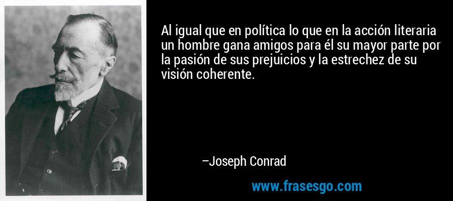 Al igual que en política lo que en la acción literaria un hombre gana amigos para él su mayor parte por la pasión de sus prejuicios y la estrechez de su visión coherente. – Joseph Conrad