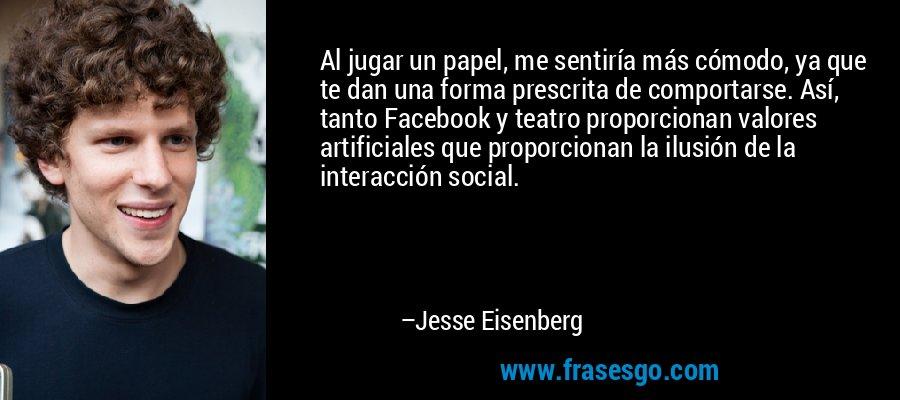 Al jugar un papel, me sentiría más cómodo, ya que te dan una forma prescrita de comportarse. Así, tanto Facebook y teatro proporcionan valores artificiales que proporcionan la ilusión de la interacción social. – Jesse Eisenberg
