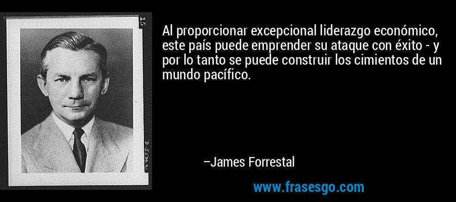 Al proporcionar excepcional liderazgo económico, este país puede emprender su ataque con éxito - y por lo tanto se puede construir los cimientos de un mundo pacífico. – James Forrestal