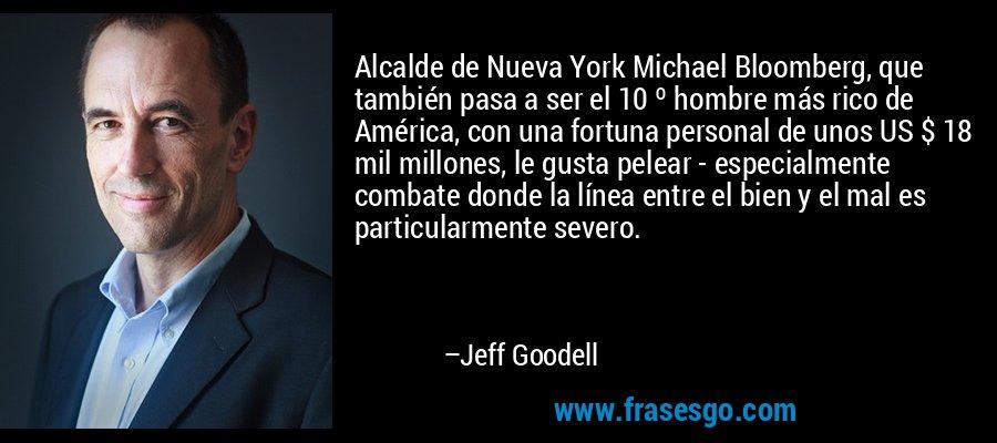 Alcalde de Nueva York Michael Bloomberg, que también pasa a ser el 10 º hombre más rico de América, con una fortuna personal de unos US $ 18 mil millones, le gusta pelear - especialmente combate donde la línea entre el bien y el mal es particularmente severo. – Jeff Goodell