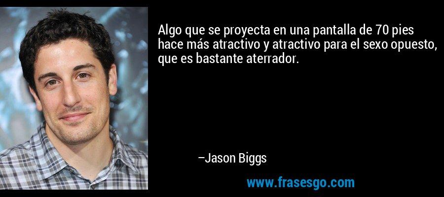 Algo que se proyecta en una pantalla de 70 pies hace más atractivo y atractivo para el sexo opuesto, que es bastante aterrador. – Jason Biggs