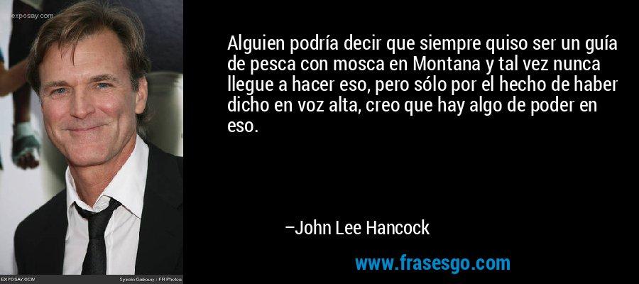 Alguien podría decir que siempre quiso ser un guía de pesca con mosca en Montana y tal vez nunca llegue a hacer eso, pero sólo por el hecho de haber dicho en voz alta, creo que hay algo de poder en eso. – John Lee Hancock