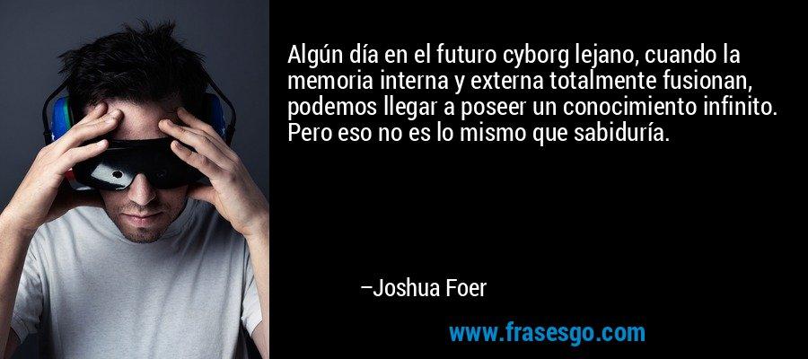 Algún día en el futuro cyborg lejano, cuando la memoria interna y externa totalmente fusionan, podemos llegar a poseer un conocimiento infinito. Pero eso no es lo mismo que sabiduría. – Joshua Foer