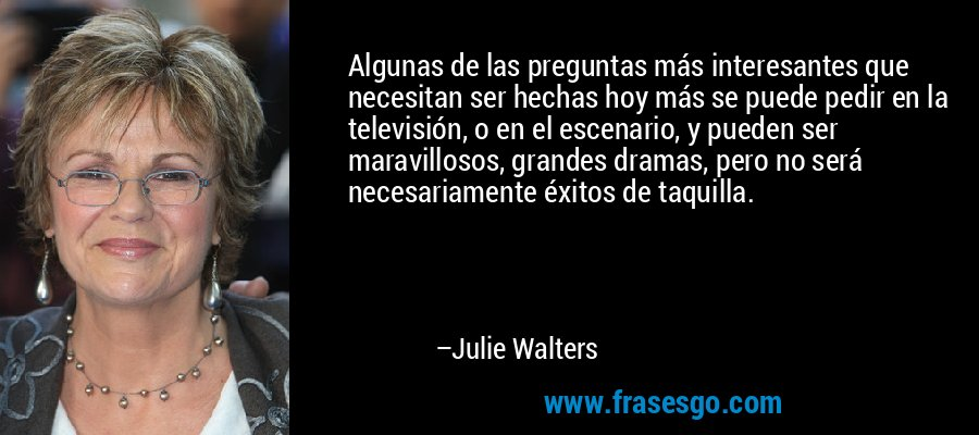 Algunas de las preguntas más interesantes que necesitan ser hechas hoy más se puede pedir en la televisión, o en el escenario, y pueden ser maravillosos, grandes dramas, pero no será necesariamente éxitos de taquilla. – Julie Walters