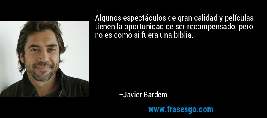 Algunos espectáculos de gran calidad y películas tienen la oportunidad de ser recompensado, pero no es como si fuera una biblia. – Javier Bardem