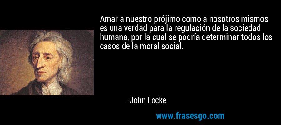 Amar a nuestro prójimo como a nosotros mismos es una verdad para la regulación de la sociedad humana, por la cual se podría determinar todos los casos de la moral social. – John Locke