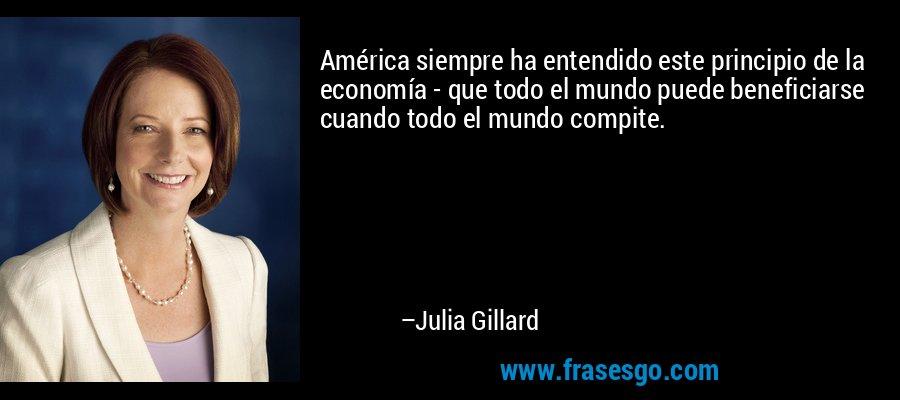 América siempre ha entendido este principio de la economía - que todo el mundo puede beneficiarse cuando todo el mundo compite. – Julia Gillard