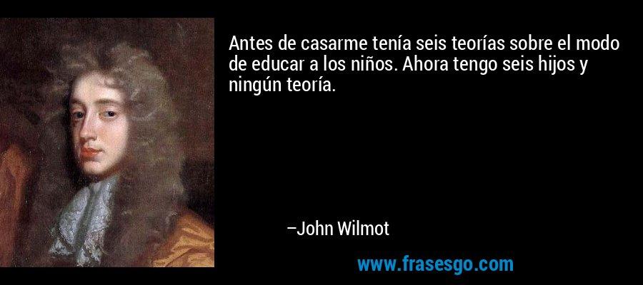 Antes de casarme tenía seis teorías sobre el modo de educar a los niños. Ahora tengo seis hijos y ningún teoría. – John Wilmot