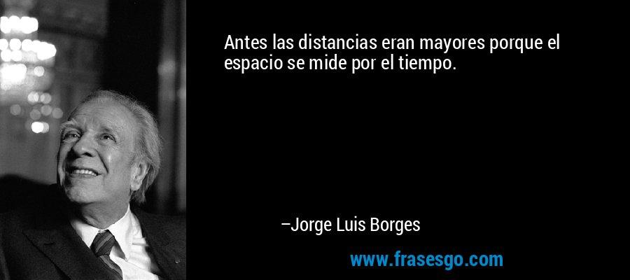 Antes las distancias eran mayores porque el espacio se mide por el tiempo. – Jorge Luis Borges