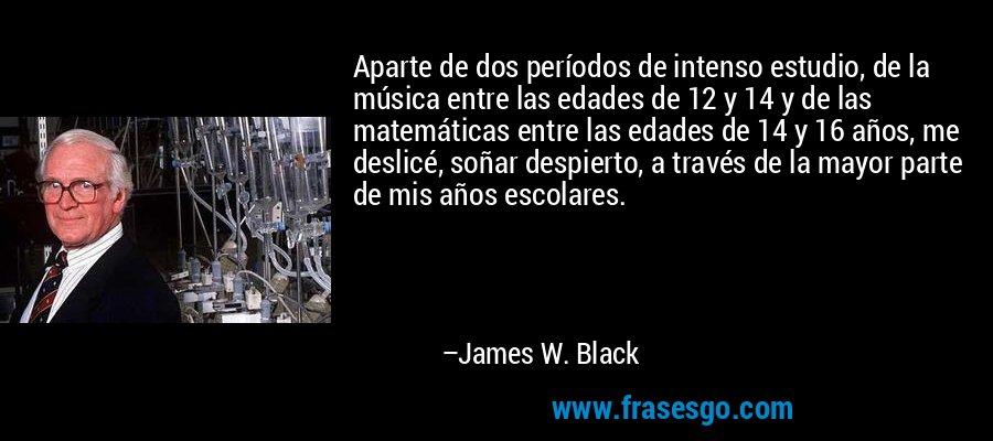 Aparte de dos períodos de intenso estudio, de la música entre las edades de 12 y 14 y de las matemáticas entre las edades de 14 y 16 años, me deslicé, soñar despierto, a través de la mayor parte de mis años escolares. – James W. Black