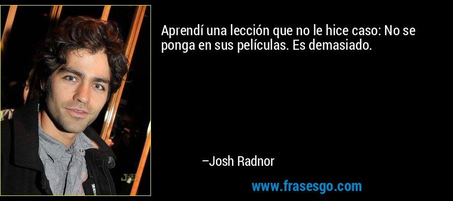Aprendí una lección que no le hice caso: No se ponga en sus películas. Es demasiado. – Josh Radnor