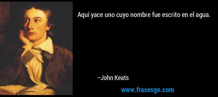 Aquí yace uno cuyo nombre fue escrito en el agua. – John Keats