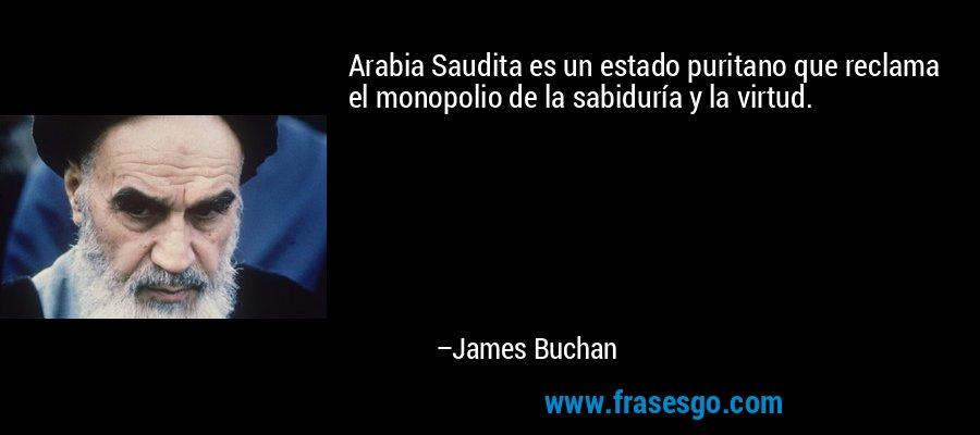 Arabia Saudita es un estado puritano que reclama el monopolio de la sabiduría y la virtud. – James Buchan