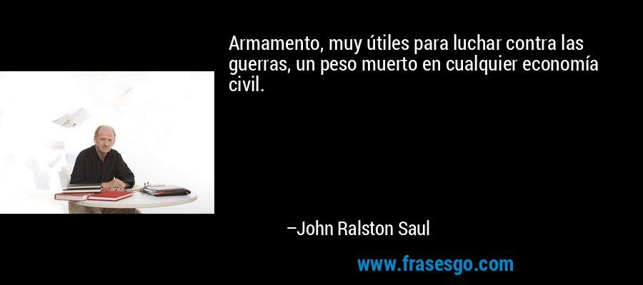 Armamento, muy útiles para luchar contra las guerras, un peso muerto en cualquier economía civil. – John Ralston Saul