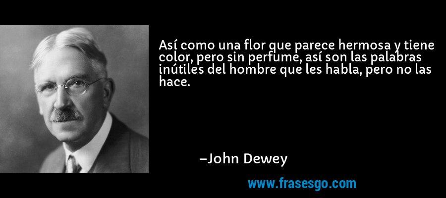 Así como una flor que parece hermosa y tiene color, pero sin perfume, así son las palabras inútiles del hombre que les habla, pero no las hace. – John Dewey