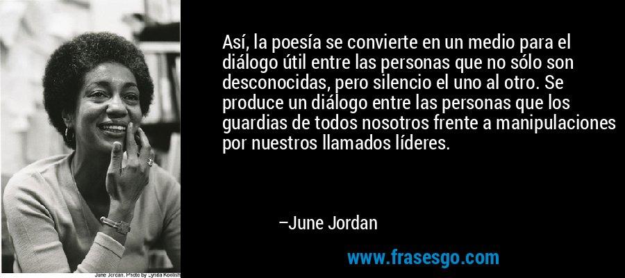Así, la poesía se convierte en un medio para el diálogo útil entre las personas que no sólo son desconocidas, pero silencio el uno al otro. Se produce un diálogo entre las personas que los guardias de todos nosotros frente a manipulaciones por nuestros llamados líderes. – June Jordan