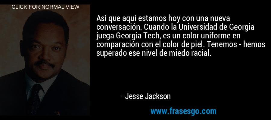 Así que aquí estamos hoy con una nueva conversación. Cuando la Universidad de Georgia juega Georgia Tech, es un color uniforme en comparación con el color de piel. Tenemos - hemos superado ese nivel de miedo racial. – Jesse Jackson
