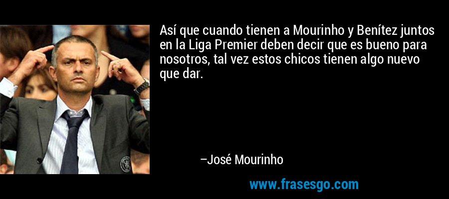 Así que cuando tienen a Mourinho y Benítez juntos en la Liga Premier deben decir que es bueno para nosotros, tal vez estos chicos tienen algo nuevo que dar. – José Mourinho