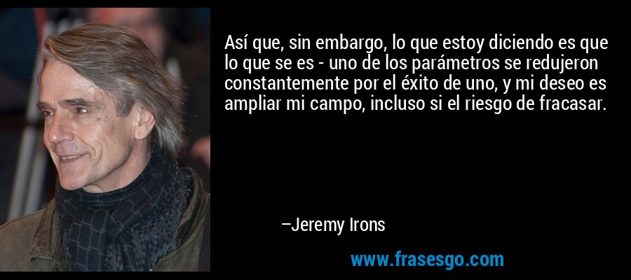 Así que, sin embargo, lo que estoy diciendo es que lo que se es - uno de los parámetros se redujeron constantemente por el éxito de uno, y mi deseo es ampliar mi campo, incluso si el riesgo de fracasar. – Jeremy Irons