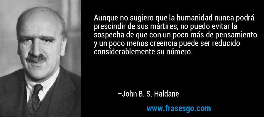 Aunque no sugiero que la humanidad nunca podrá prescindir de sus mártires, no puedo evitar la sospecha de que con un poco más de pensamiento y un poco menos creencia puede ser reducido considerablemente su número. – John B. S. Haldane
