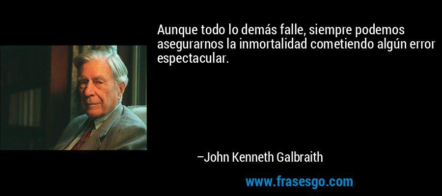 Aunque todo lo demás falle, siempre podemos asegurarnos la inmortalidad cometiendo algún error espectacular. – John Kenneth Galbraith