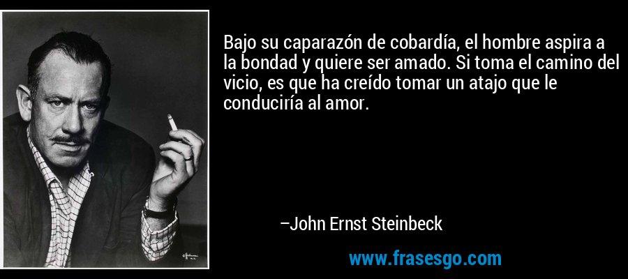Bajo su caparazón de cobardía, el hombre aspira a la bondad y quiere ser amado. Si toma el camino del vicio, es que ha creído tomar un atajo que le conduciría al amor. – John Ernst Steinbeck