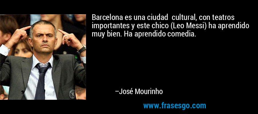 Barcelona es una ciudad  cultural, con teatros importantes y este chico (Leo Messi) ha aprendido muy bien. Ha aprendido comedia. – José Mourinho
