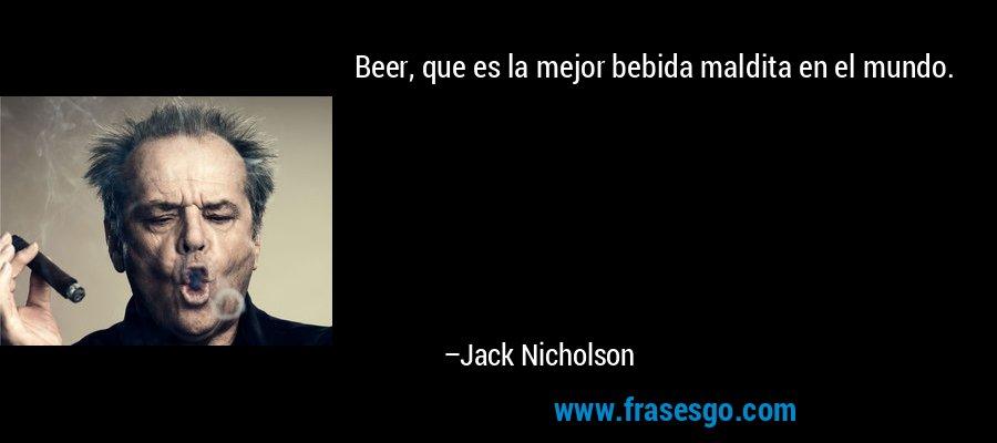 Beer, que es la mejor bebida maldita en el mundo. – Jack Nicholson