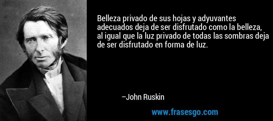Belleza privado de sus hojas y adyuvantes adecuados deja de ser disfrutado como la belleza, al igual que la luz privado de todas las sombras deja de ser disfrutado en forma de luz. – John Ruskin