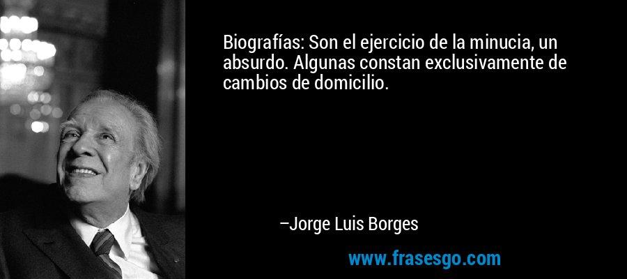 Biografías: Son el ejercicio de la minucia, un absurdo. Algunas constan exclusivamente de cambios de domicilio. – Jorge Luis Borges