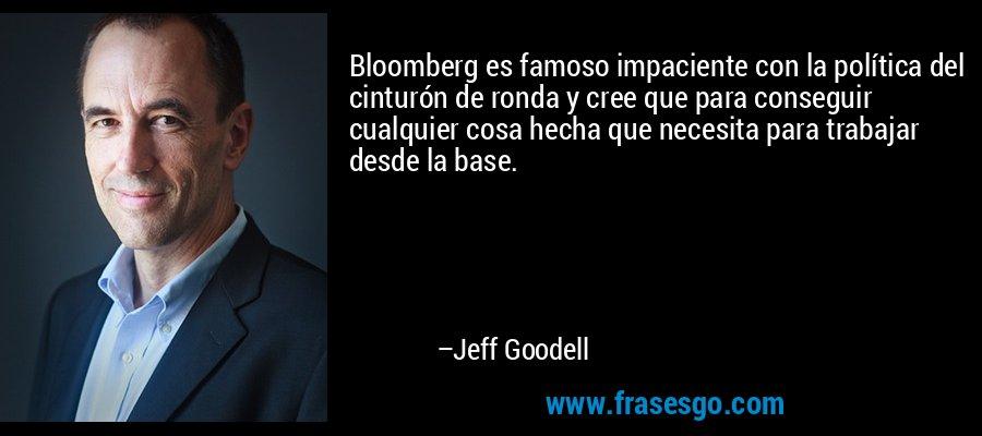 Bloomberg es famoso impaciente con la política del cinturón de ronda y cree que para conseguir cualquier cosa hecha que necesita para trabajar desde la base. – Jeff Goodell