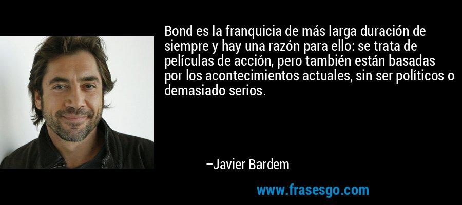 Bond es la franquicia de más larga duración de siempre y hay una razón para ello: se trata de películas de acción, pero también están basadas por los acontecimientos actuales, sin ser políticos o demasiado serios. – Javier Bardem