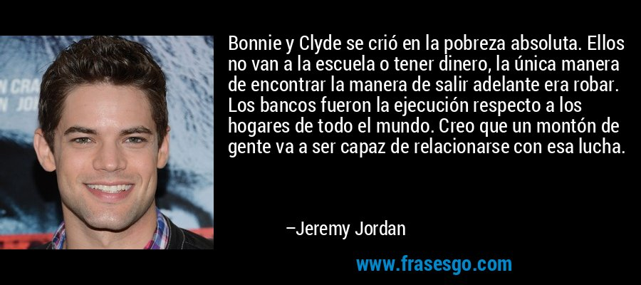 Bonnie y Clyde se crió en la pobreza absoluta. Ellos no van a la escuela o tener dinero, la única manera de encontrar la manera de salir adelante era robar. Los bancos fueron la ejecución respecto a los hogares de todo el mundo. Creo que un montón de gente va a ser capaz de relacionarse con esa lucha. – Jeremy Jordan