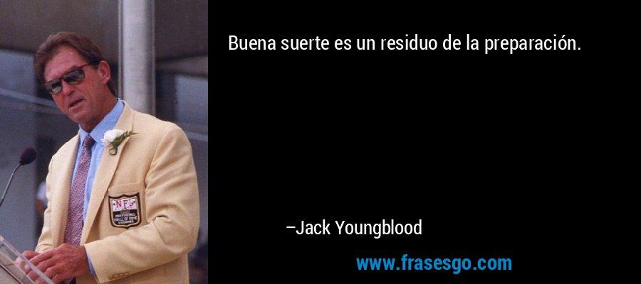 Buena suerte es un residuo de la preparación. – Jack Youngblood
