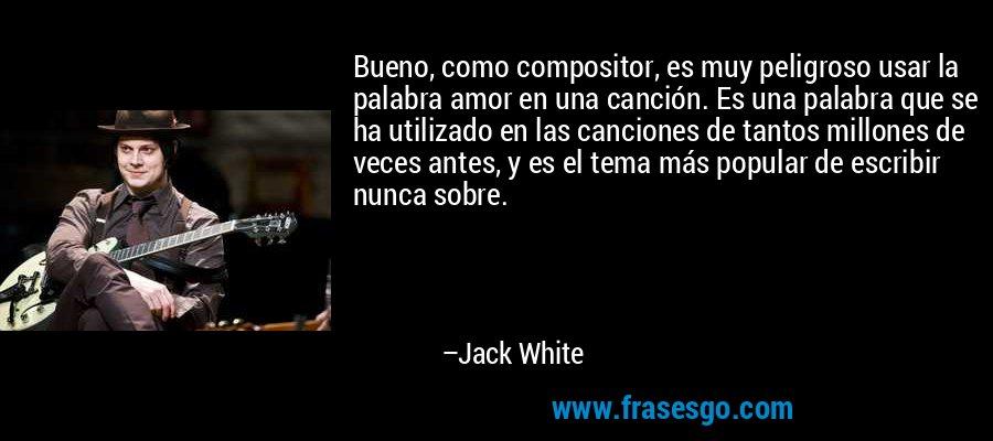 Bueno, como compositor, es muy peligroso usar la palabra amor en una canción. Es una palabra que se ha utilizado en las canciones de tantos millones de veces antes, y es el tema más popular de escribir nunca sobre. – Jack White